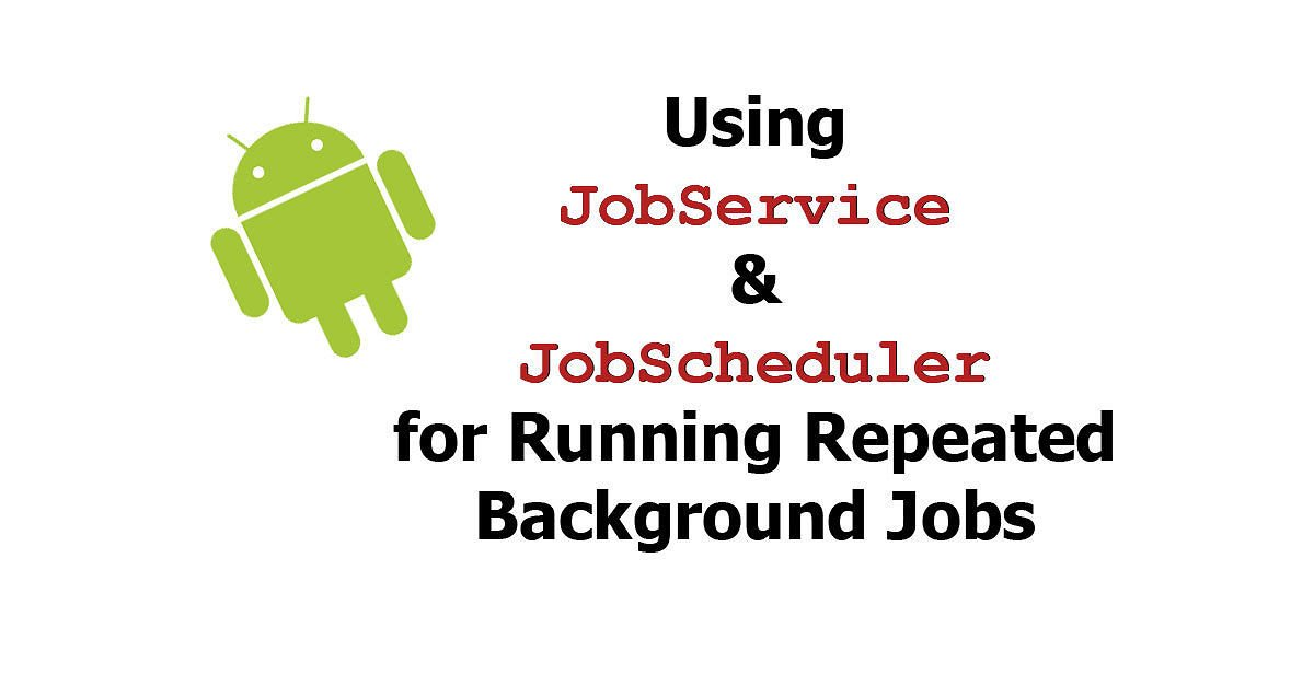 Android - Using JobService & JobScheduler For Running